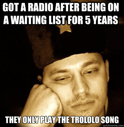 got a radio after being on a waiting list for 5 years they only play the trololo song