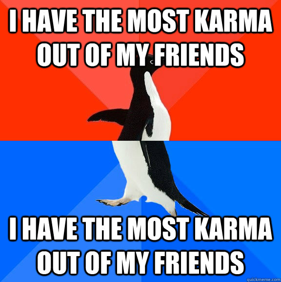 I have the most karma out of my friends I have the most karma out of my friends - I have the most karma out of my friends I have the most karma out of my friends  Socially Awesome Awkward Penguin