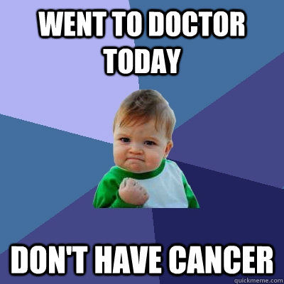 Went to doctor today Don't have cancer - Went to doctor today Don't have cancer  Success Kid