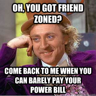 Oh, you got friend zoned? Come back to me when you can barely pay your power bill - Oh, you got friend zoned? Come back to me when you can barely pay your power bill  Creepy Wonka