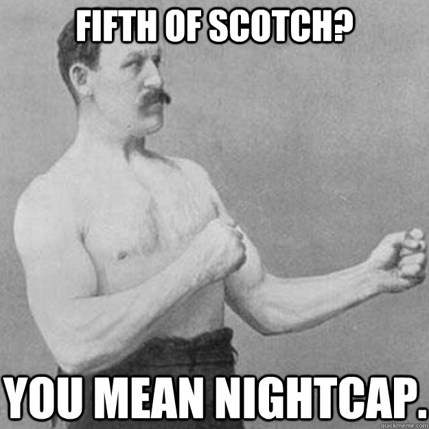 Fifth of Scotch? You mean nightcap. - Fifth of Scotch? You mean nightcap.  overly manly man