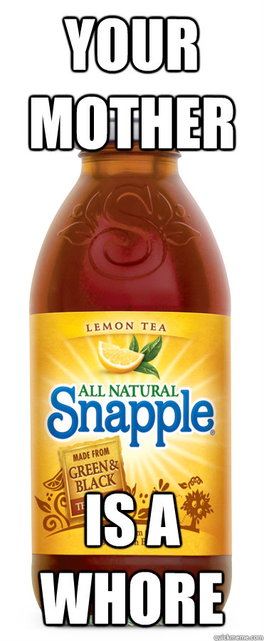 Your mother is a whore  uncomfortable truth snapple