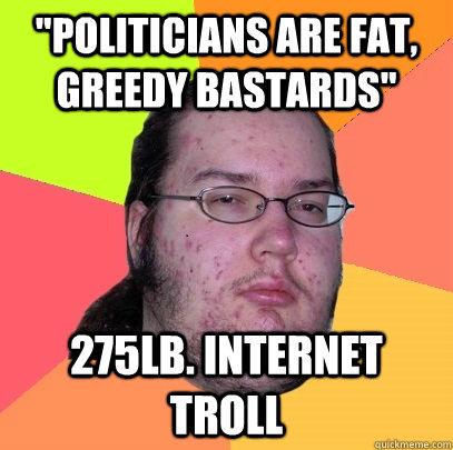 58a1b7759d0d5b90090811ed2507ed41ceeb59493d40e61ca41201c6e6427a68 politicians are fat, greedy bastards\