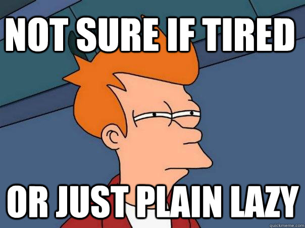 Not sure if tired Or just plain lazy - Not sure if tired Or just plain lazy  Futurama Fry
