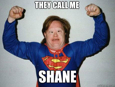 58a3dfa87d07684249fe68c2ca0f1d9b945989148329abe8beffb372005d303e they call me shane inb4 super retarded quickmeme