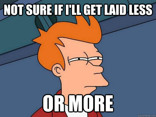 Not sure if i'll get laid less or more - Not sure if i'll get laid less or more  Futurama Fry