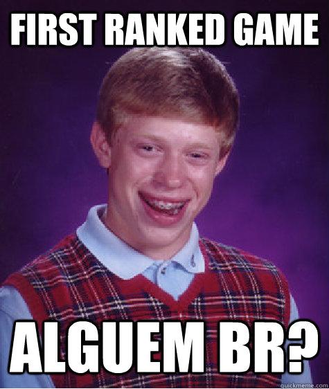 First ranked game ALGUEM BR? - First ranked game ALGUEM BR?  Bad Luck Brian