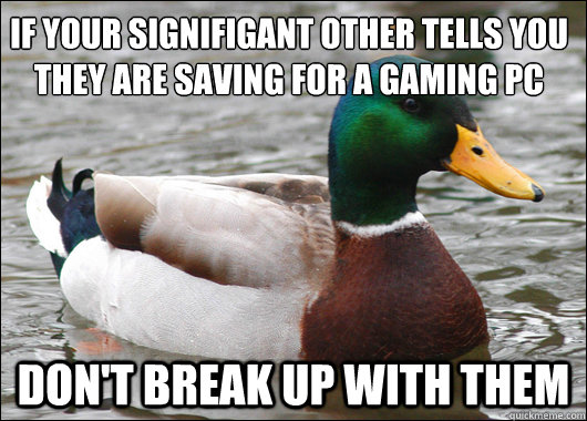 if your signifigant other tells you they are saving for a gaming pc Don't break up with them - if your signifigant other tells you they are saving for a gaming pc Don't break up with them  Actual Advice Mallard
