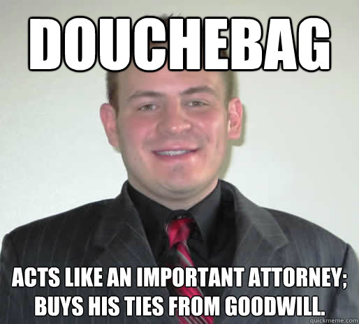 58a5cd0b8d01e5d8f5eec1d82ef2fa86917f19e2a499c6d9a28d784a0d55b753 douchebag acts like an important attorney; buys his ties from