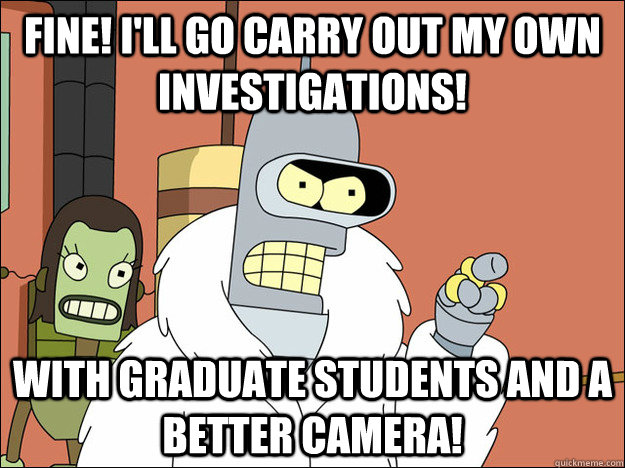 Fine! I'll go carry out my own investigations! With graduate students and a better camera!