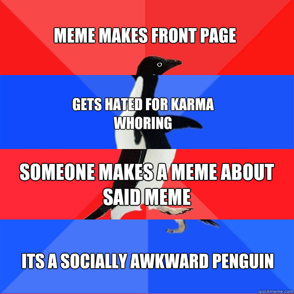 meme makes front page gets hated for karma whoring someone makes a meme about said meme its a socially awkward penguin - meme makes front page gets hated for karma whoring someone makes a meme about said meme its a socially awkward penguin  Socially Awesome Awkward Awesome Awkward Penguin