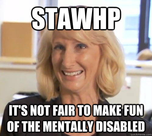 stawhp it's not fair to make fun of the mentally disabled - stawhp it's not fair to make fun of the mentally disabled  Wendy Wright