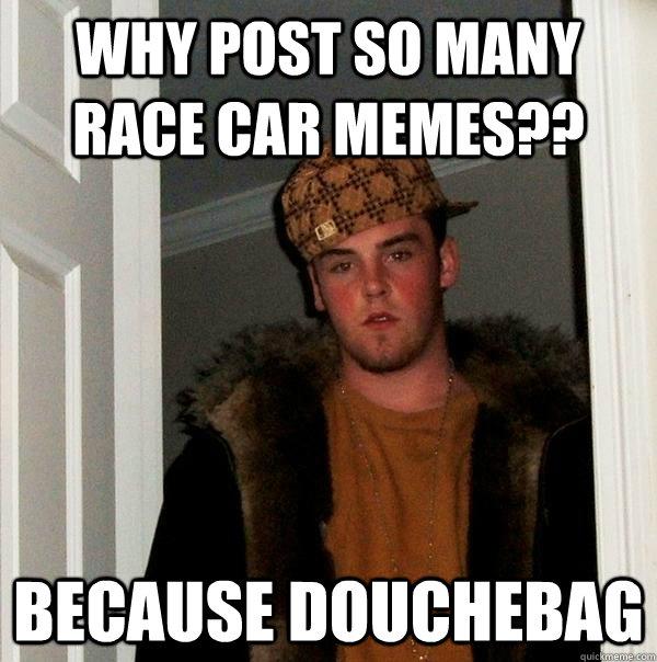 Why post so many race car memes?? Because Douchebag - Why post so many race car memes?? Because Douchebag  Scumbag Steve