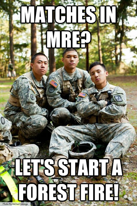 Matches in MRE? Let's start a forest fire!  Hooah ROTC Cadet