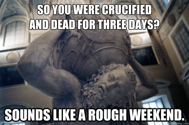 So you were crucified and dead for three days? Sounds like a rough weekend. - So you were crucified and dead for three days? Sounds like a rough weekend.  Unimpressed Atlas
