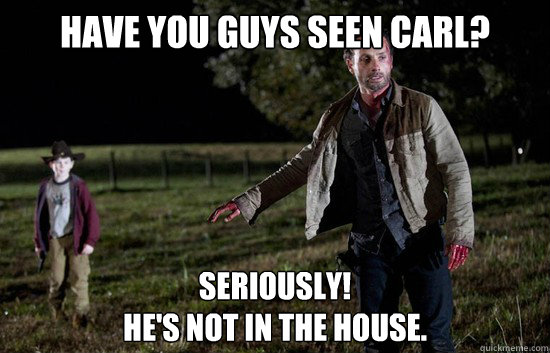 Have you guys seen Carl? Seriously!  He's not in the house.