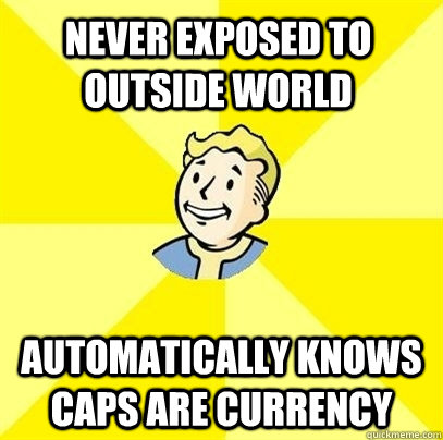never exposed to outside world automatically knows caps are currency - never exposed to outside world automatically knows caps are currency  Fallout 3
