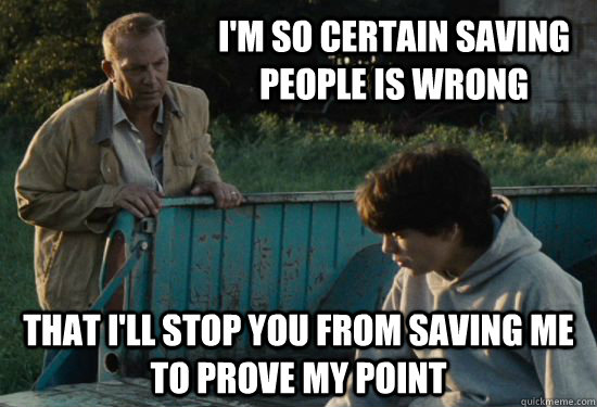 I'm so certain saving people is wrong That I'll stop you from saving me to prove my point - I'm so certain saving people is wrong That I'll stop you from saving me to prove my point  Pa Kent Is A Dick
