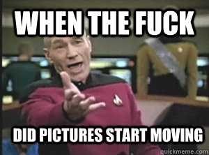 when the fuck did pictures start moving - when the fuck did pictures start moving  Annoyed Picard