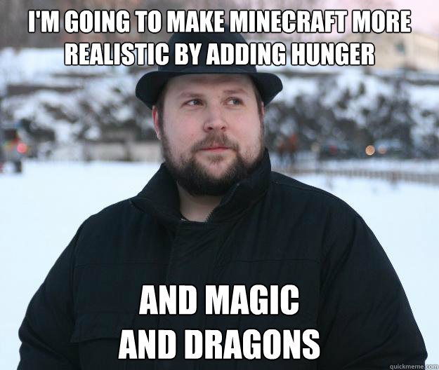 I'm going to make minecraft more realistic by adding hunger and magic and dragons  Advice Notch