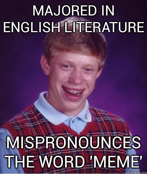 majored in english literature mispronounces the word 'meme' - majored in english literature mispronounces the word 'meme'  Bad Luck Brian