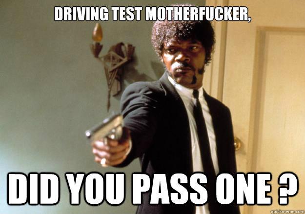 58b638a0b4060984404ada3581a5db9789dcf82e8e5964b600d9eef6323eecac driving test motherfucker, did you pass one ? samuel l jackson