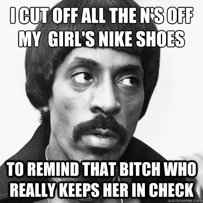 i cut off all the n's off my  girl's nike shoes to remind that bitch who really keeps her in check  Ike Turner