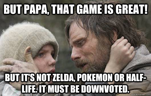 But papa, that game is great! But it's not Zelda, Pokemon or Half-Life. It must be downvoted. - But papa, that game is great! But it's not Zelda, Pokemon or Half-Life. It must be downvoted.  Viggo Explains Reddit