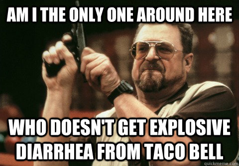 Am I the only one around here Who doesn't get explosive diarrhea from taco bell - Am I the only one around here Who doesn't get explosive diarrhea from taco bell  Am I the only one