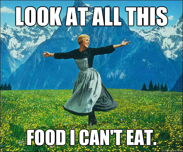 Look at all this  Food I can't eat. - Look at all this  Food I can't eat.  Sound of Music