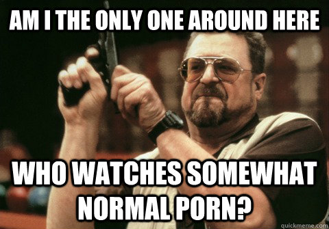 Am I the only one around here who watches somewhat normal porn? - Am I the only one around here who watches somewhat normal porn?  Am I the only one