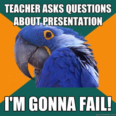 Teacher asks questions about presentation I'm gonna fail! - Teacher asks questions about presentation I'm gonna fail!  Paranoid Parrot