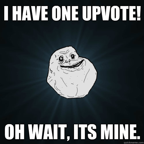 I have one upvote! Oh wait, its mine. - I have one upvote! Oh wait, its mine.  Forever Alone