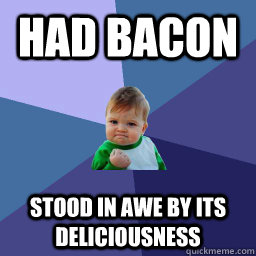 Had Bacon stood in awe by its deliciousness