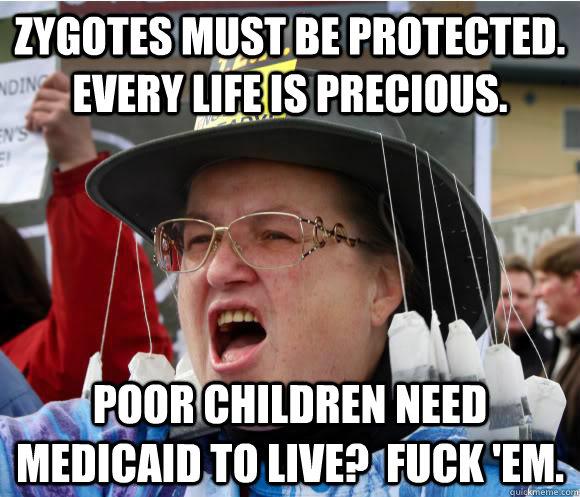 Zygotes must be protected.  every life is precious. Poor children need medicaid to live?  Fuck 'em. - Zygotes must be protected.  every life is precious. Poor children need medicaid to live?  Fuck 'em.  Contradictory Conservative