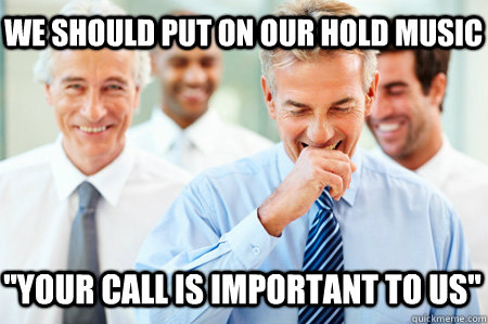 We should put on our hold music ''Your call is important to us'' - We should put on our hold music ''Your call is important to us''  Laughing Businessmen