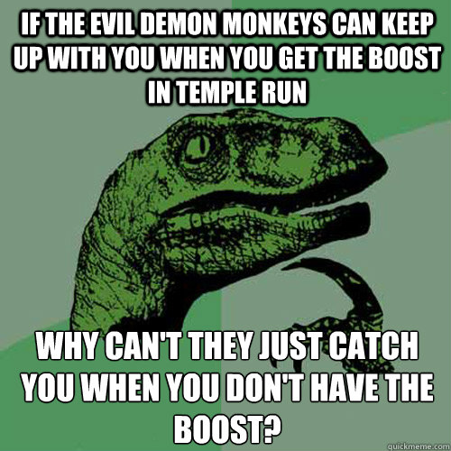 if the Evil Demon Monkeys can keep up with you when you get the boost in Temple Run Why can't they just catch you when you don't have the boost?   Philosoraptor