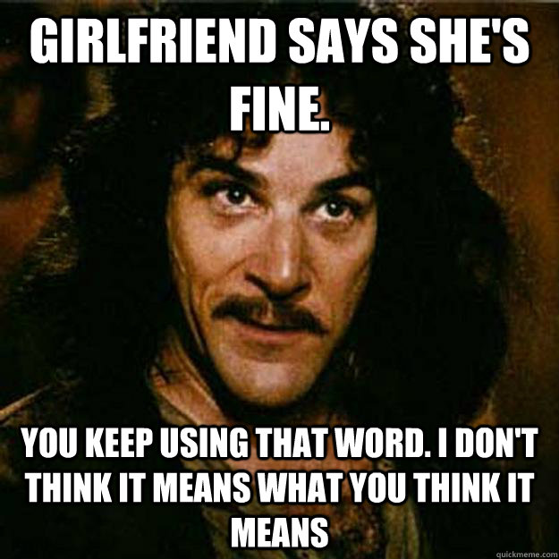 Girlfriend says she's fine.  You keep using that word. I don't think it means what you think it means