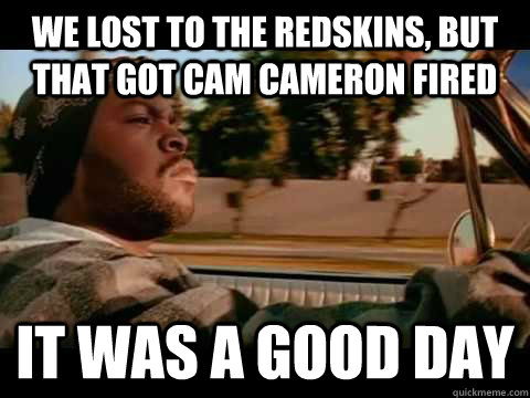 We lost to the redskins, but that got cam cameron fired it was a good day - We lost to the redskins, but that got cam cameron fired it was a good day  Misc