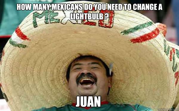 How many mexicans do you need to change a lightbulb ? Juan