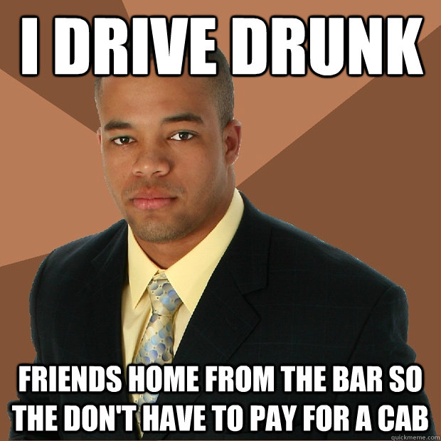 I drive drunk friends home from the bar so the don't have to pay for a cab - I drive drunk friends home from the bar so the don't have to pay for a cab  Successful Black Man