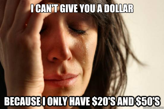 I can't give you a dollar because I only have $20's and $50's - I can't give you a dollar because I only have $20's and $50's  First World Problems