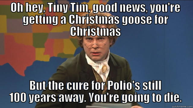 Tiny Tim is going to die - OH HEY, TINY TIM, GOOD NEWS, YOU'RE GETTING A CHRISTMAS GOOSE FOR CHRISTMAS BUT THE CURE FOR POLIO'S STILL 100 YEARS AWAY. YOU'RE GOING TO DIE. Misc