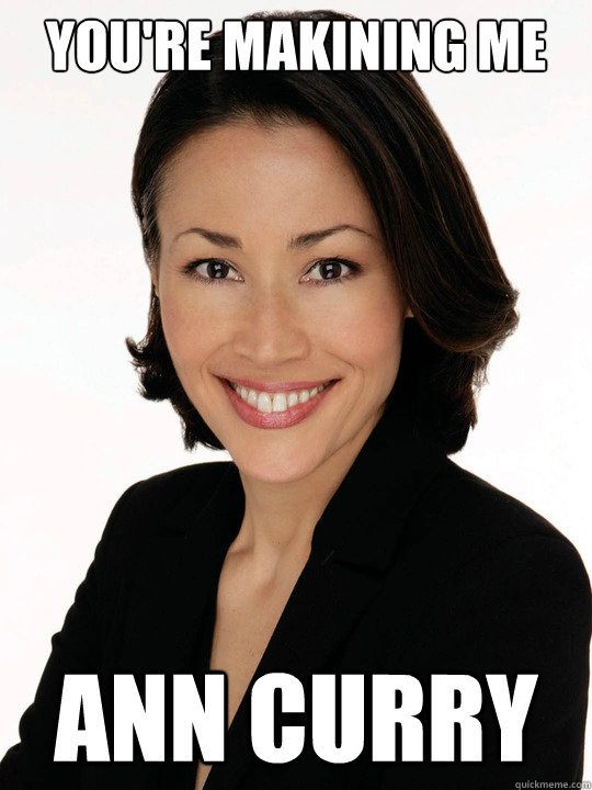 You're makining me Ann curry