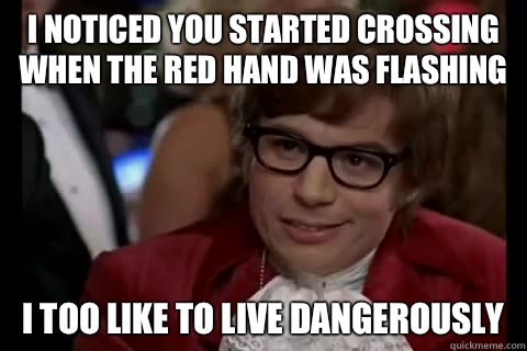 I noticed you started crossing when the red hand was flashing i too like to live dangerously - I noticed you started crossing when the red hand was flashing i too like to live dangerously  Dangerously - Austin Powers