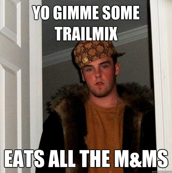 Yo gimme some trailmix Eats all the M&Ms  Scumbag Steve