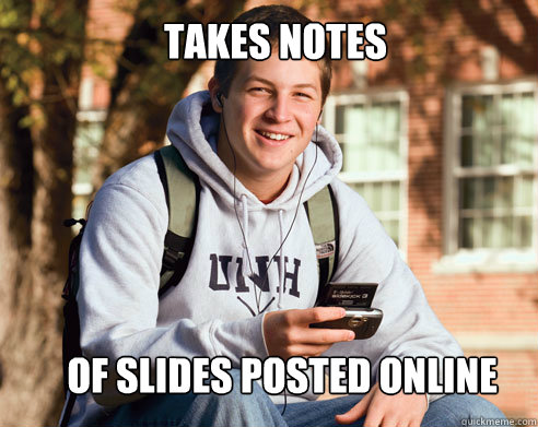 Takes notes of slides posted online - Takes notes of slides posted online  College Freshman