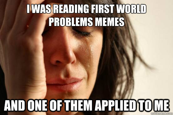 I was reading first world problems memes and one of them applied to me - I was reading first world problems memes and one of them applied to me  First World Problems