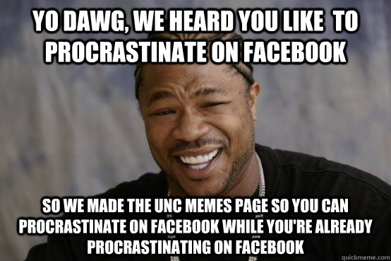 Yo dawg, we heard you like  to procrastinate on facebook So we made the unc memes page so you can procrastinate on facebook while you're already procrastinating on facebook