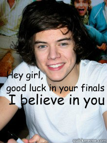 Hey girl, good luck in your finals I believe in you